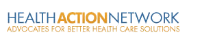 HEALTH ACTION NETWORK - ADVOCATES FOR BETTER HEALTH CARE SOLUTIONS